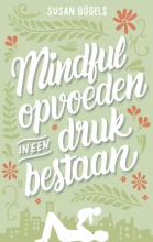Susan Bögels , Mindful opvoeden in een druk bestaan