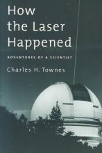 Charles H. (Professor of Physics, Professor of Physics, University of California, Berkeley) Townes How the Laser Happened