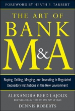 Lajoux, Alexandra The Art of Bank M&A: Buying, Selling, Merging, and Investing in Regulated Depository Institutions in the New Environment