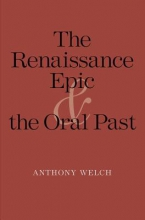 Welch, Anthony The Renaissance Epic and the Oral Past