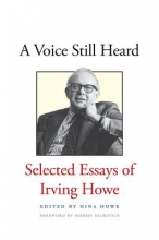 Howe, Nina A Voice Still Heard - Selected Essays of Irving Howe