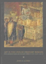 Clarke, John R Art in the Lives of Ordinary Romans - Visual Representation & Non-Elite Viewers in Italy