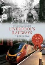 Hugh Hollinghurst Liverpool`s Railways Through Time