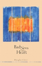 Glover, Douglas H. Bad News of the Heart
