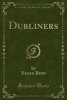 Joyce, James, Dubliners (Classic Reprint)