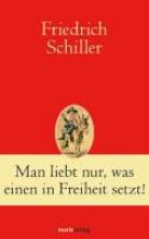 Schiller, Friedrich Man liebt nur, was einen in Freiheit setzt!