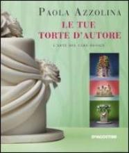 Azzolina, Paola Le tue torte d`autore. L`arte del cake design