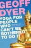 Dyer, Geoff,Yoga for People Who Can`t be Bothered to Do it