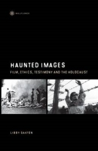 Saxton, Libby Haunted Images - Film, Ethics, Testimony, and the Holocaust