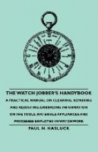Hasluck, Paul N. The Watch Jobber`s Handybook - A Practical Manual on Cleaning, Repairing and Adjusting