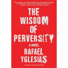 Yglesias, Rafael The Wisdom of Perversity