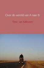 Theo van Kalleveen Over de wereld van A naar B