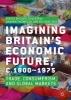 ,Imagining Britain`s Economic Future, c.1800-1975