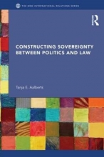 Aalberts, Tanja E. Constructing Sovereignty Between Politics and Law
