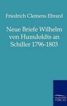 Ebrard, Friedrich Clemens Neue Briefe Wilhelm von Humboldts an Schiller 1796-1803