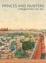 William Dalrymple,   Yuthika Sharma Princes and Painters in Mughal Delhi, 1707-1857