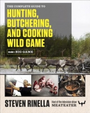 Rinella, Steven The Complete Guide to Hunting, Butchering, and Cooking Wild Game