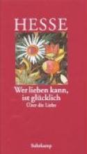 Hesse, Hermann Wer lieben kann, ist glücklich