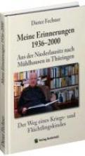 Fechner, Dieter Dieter Fechner - Meine Erinnerungen 1936-2000. Aus der Niederlausitz nach Mhlhausen in Thringen