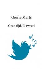 Gerrie  Merts Geen tijd. Ik tweet!
