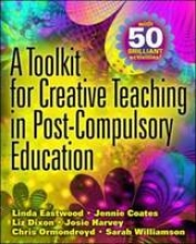 Linda Eastwood,   Jennie Coates,   Liz Dixon,   Josie Harvey A Toolkit for Creative Teaching in Post-Compulsory Education