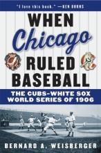 Weisberger, Bernard a. When Chicago Ruled Baseball