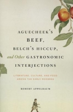 Appelbaum, Robert Aguecheek`s Beef, Belch`s Hiccup and Other Gastronomic Interjections - Literature, Culture and Food Among the Early