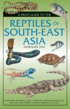 Das, Indraneil A Field Guide to the Reptiles of South-East Asia