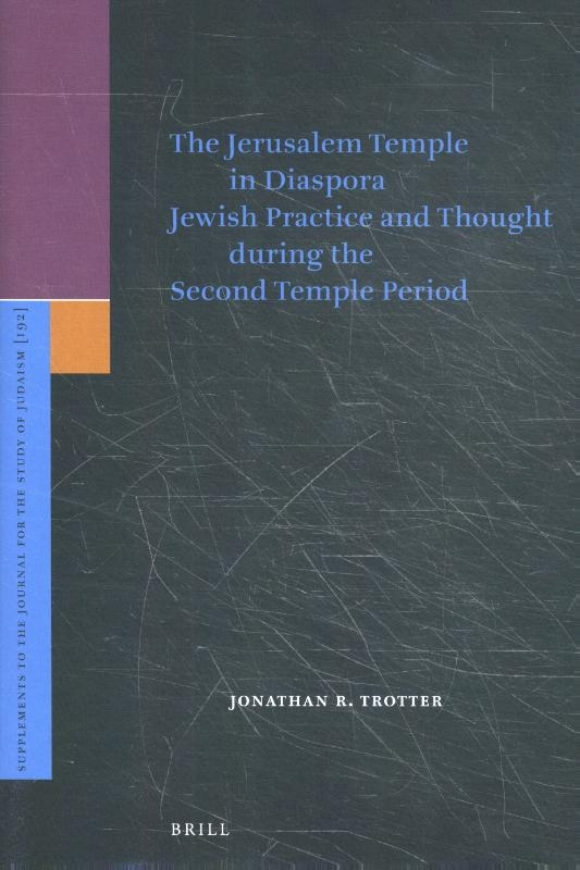 Jonathan R. Trotter,The Jerusalem Temple in Diaspora Jewish Practice and Though during the Second Temple Period