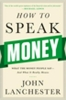 Lanchester, John,How to Speak Money - What the Money People Say--And What It Really Means