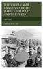 Edy, Carolyn M.,The Woman War Correspondent, the U.S. Military, and the Press