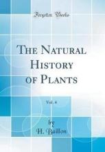 Baillon, H. Baillon, H: Natural History of Plants, Vol. 4 (Classic Repri