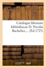 Sans Auteur Catalogus Librorum Bibliothecae D. Nicolai Bachelier (Éd.1725)