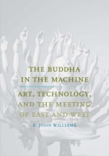 Williams, R. John The Buddha in the Machine - Art, Technology, and the Meeting of East and West