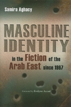 Aghacy, Samira Masculine Identity in the Fiction of the Arab East Since 1967