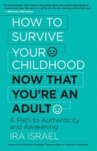 Ira, PhD Israel How to Survive Your Childhood Now That You`re an Adult