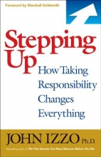 John, Ph.D. Izzo Stepping Up: How Taking Responsibility Changes Everything
