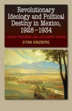 Eitan Ginzberg , Revolutionary Ideology & Political Destiny in Mexico, 19281934