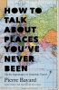 Bayard, Pierre,How to Talk About Places You`ve Never Been