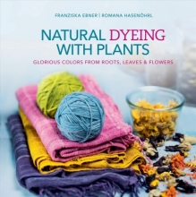 Franziska Ebner,   Romana HasenAhrl Natural Dyeing With Plants: Glorious Colors From Roots, Leaves and Flowers