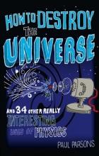 Dr. Paul Parsons How to Destroy the Universe
