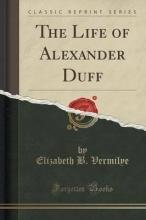 Vermilye, Elizabeth B. The Life of Alexander Duff (Classic Reprint)