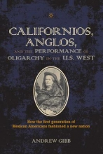 Gibb, Andrew Californios, Anglos, and the Performance of Oligarchy in the U.S. West