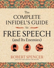 Spencer, Robert The Complete Infidel`s Guide to Free Speech (and Its Enemies)