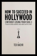 Baehr, Ted How to Succeed in Hollywood Without Losing Your Soul