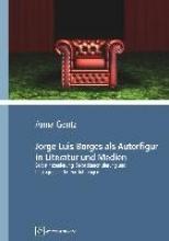 Gentz, Anna Jorge Luis Borges als Autorfigur in Literatur und Medien