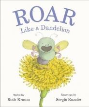 Ruth Krauss,   Sergio Ruzzier Roar Like a Dandelion