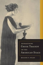 Foley, Helene P. Reimagining Greek Tragedy on the American Stage