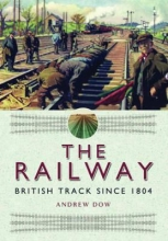 Andrew Dow The Railway - British Track Since 1804