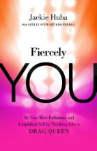 Jackie Huba,   Shelly Stewart Kronbergs Fiercely You: Be Fabulous and Confident by Thinking Like a Drag Queen